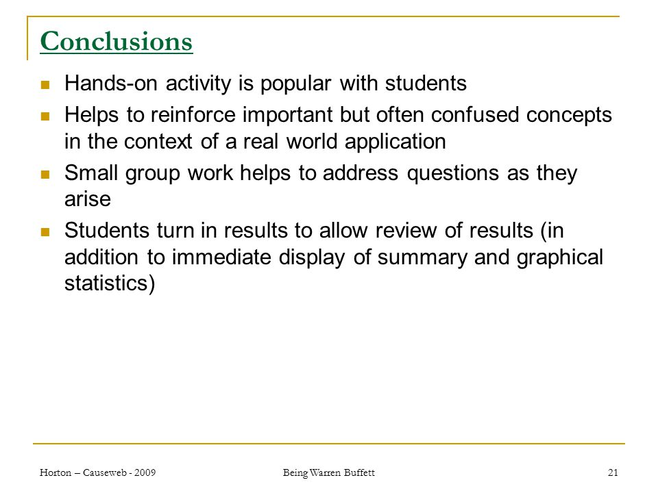 Conclusions Hands-on activity is popular with students Helps to reinforce important but often confused concepts in the context of a real world application Small group work helps to address questions as they arise Students turn in results to allow review of results (in addition to immediate display of summary and graphical statistics) Horton – Causeweb - 2009 Being Warren Buffett 21