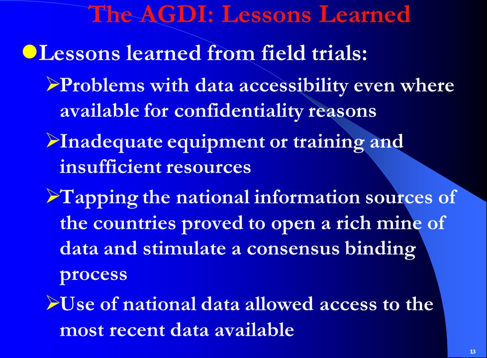 13 The AGDI: Lessons Learned Lessons learned from field trials:  Problems with data accessibility even where available for confidentiality reasons  Inadequate equipment or training and insufficient resources  Tapping the national information sources of the countries proved to open a rich mine of data and stimulate a consensus binding process  Use of national data allowed access to the most recent data available