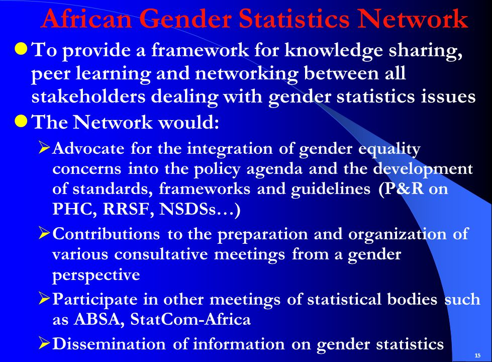 15 African Gender Statistics Network To provide a framework for knowledge sharing, peer learning and networking between all stakeholders dealing with gender statistics issues The Network would:  Advocate for the integration of gender equality concerns into the policy agenda and the development of standards, frameworks and guidelines (P&R on PHC, RRSF, NSDSs…)  Contributions to the preparation and organization of various consultative meetings from a gender perspective  Participate in other meetings of statistical bodies such as ABSA, StatCom-Africa  Dissemination of information on gender statistics