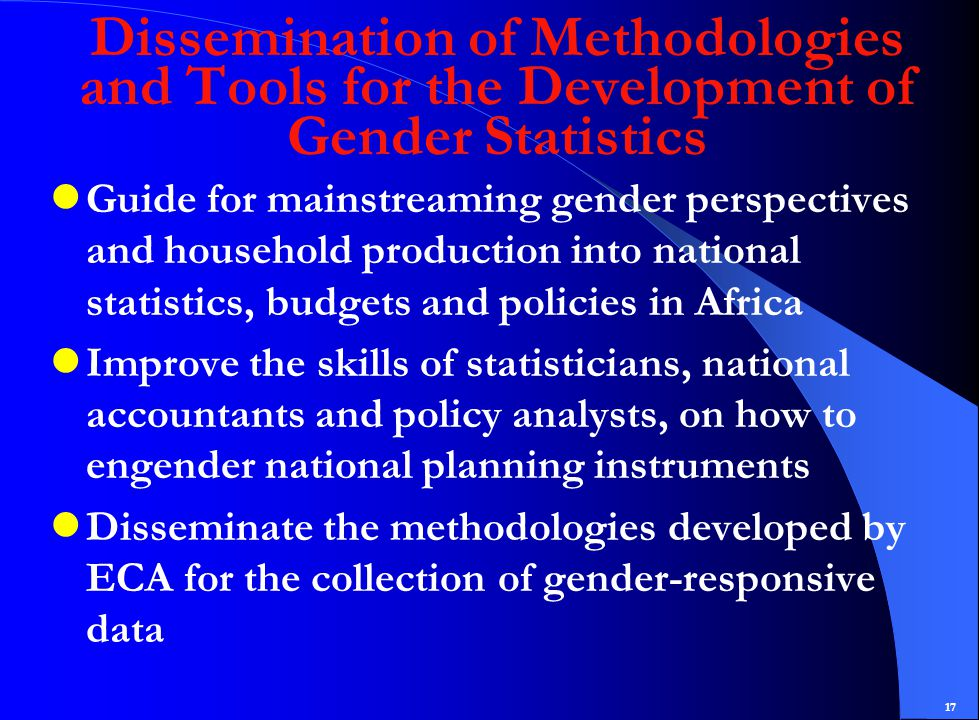 17 Dissemination of Methodologies and Tools for the Development of Gender Statistics Guide for mainstreaming gender perspectives and household production into national statistics, budgets and policies in Africa Improve the skills of statisticians, national accountants and policy analysts, on how to engender national planning instruments Disseminate the methodologies developed by ECA for the collection of gender-responsive data
