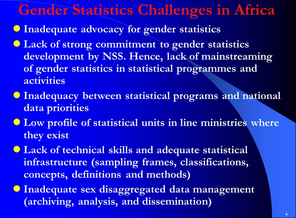 6 Gender Statistics Challenges in Africa Inadequate advocacy for gender statistics Lack of strong commitment to gender statistics development by NSS.