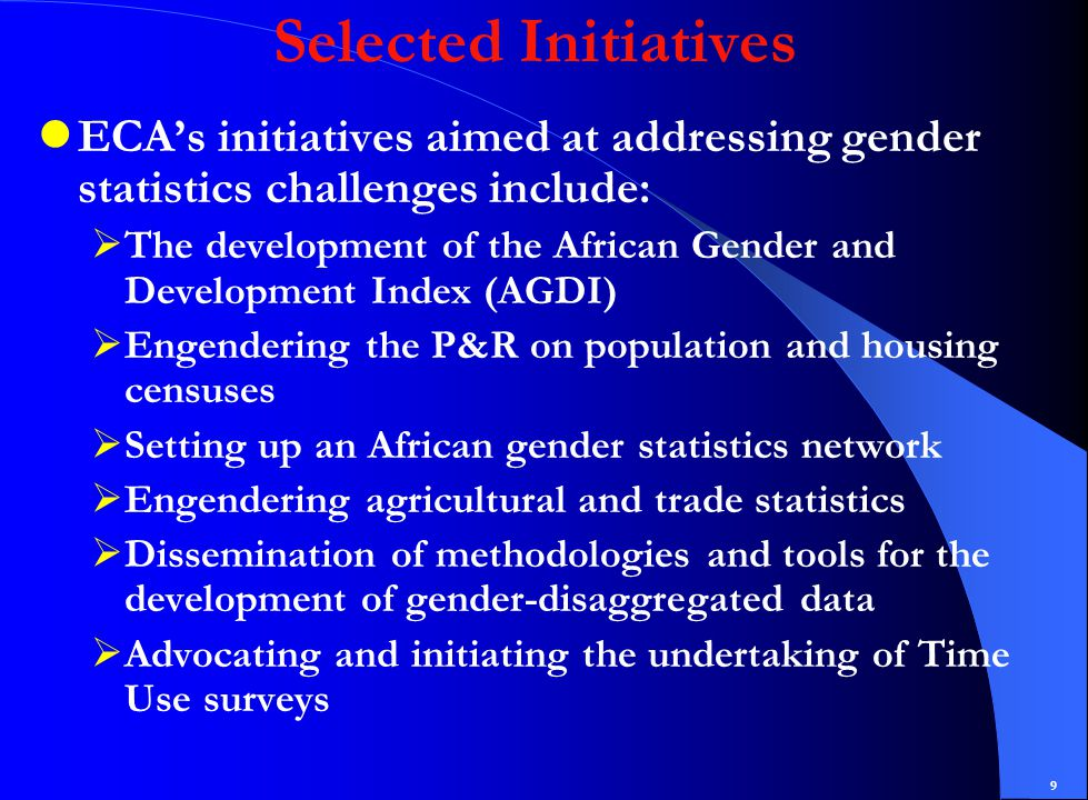 9 Selected Initiatives ECA's initiatives aimed at addressing gender statistics challenges include:  The development of the African Gender and Development Index (AGDI)  Engendering the P&R on population and housing censuses  Setting up an African gender statistics network  Engendering agricultural and trade statistics  Dissemination of methodologies and tools for the development of gender-disaggregated data  Advocating and initiating the undertaking of Time Use surveys