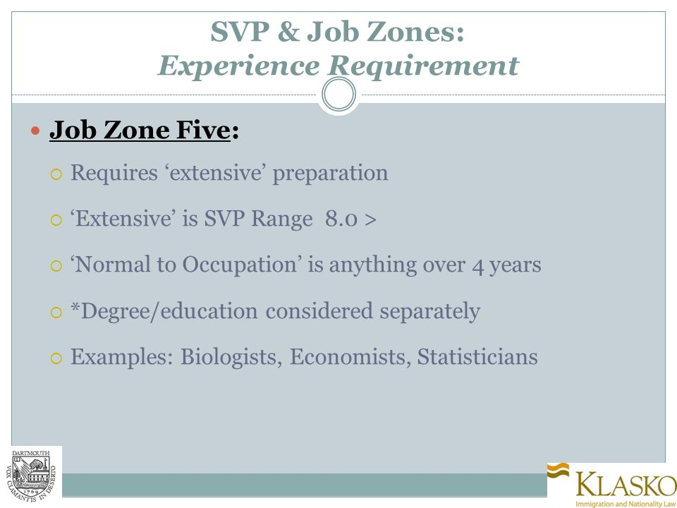 SVP & Job Zones: Experience Requirement Job Zone Five:  Requires 'extensive' preparation  'Extensive' is SVP Range 8.0 >  'Normal to Occupation' is anything over 4 years  *Degree/education considered separately  Examples: Biologists, Economists, Statisticians