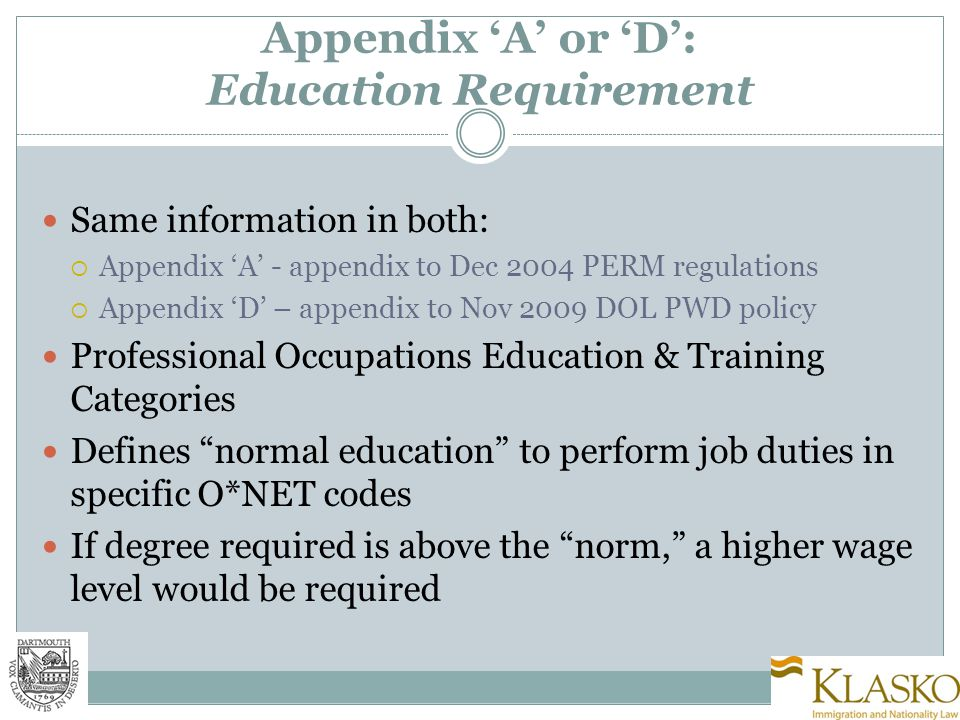 Appendix 'A' or 'D': Education Requirement Same information in both:  Appendix 'A' - appendix to Dec 2004 PERM regulations  Appendix 'D' – appendix to Nov 2009 DOL PWD policy Professional Occupations Education & Training Categories Defines normal education to perform job duties in specific O*NET codes If degree required is above the norm, a higher wage level would be required