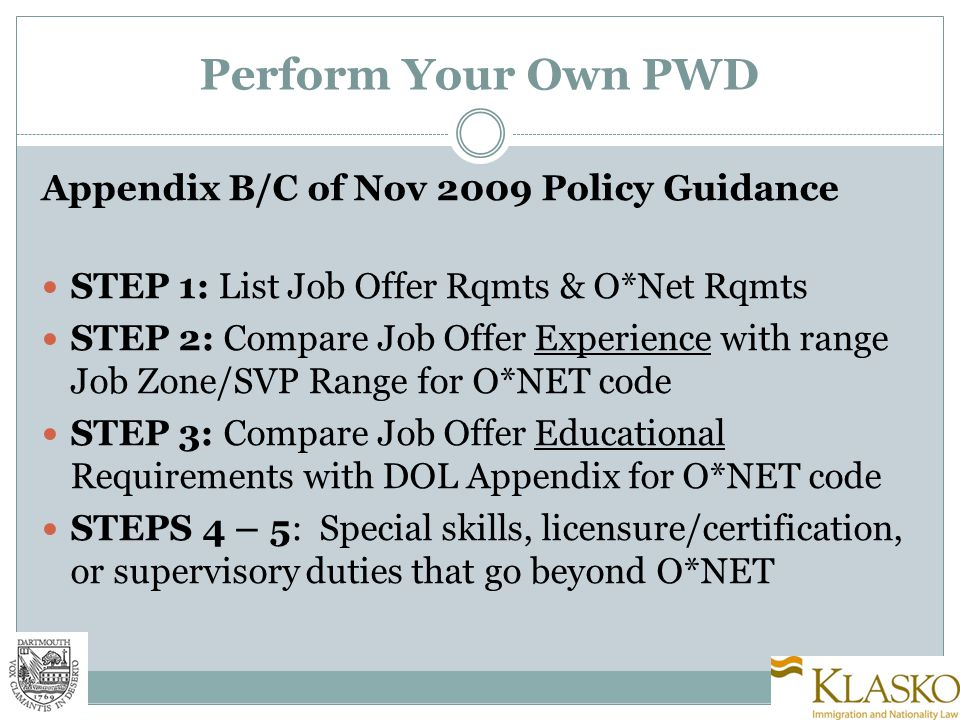 Perform Your Own PWD Appendix B/C of Nov 2009 Policy Guidance STEP 1: List Job Offer Rqmts & O*Net Rqmts STEP 2: Compare Job Offer Experience with range Job Zone/SVP Range for O*NET code STEP 3: Compare Job Offer Educational Requirements with DOL Appendix for O*NET code STEPS 4 – 5: Special skills, licensure/certification, or supervisory duties that go beyond O*NET