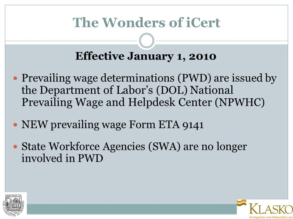 iCERT Portal Centralizes all DOL related processes Web-based user account for LCA, requests for PWD, and (eventually) PERM One stop shopping for DOL information on PERM, prevailing wages, related forms and FAQs Goal to improve accessibility for employer and attorney while maintaining security