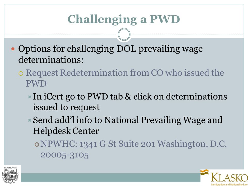 Challenging a PWD Options for challenging DOL prevailing wage determinations:  Request Redetermination from CO who issued the PWD  In iCert go to PWD tab & click on determinations issued to request  Send add'l info to National Prevailing Wage and Helpdesk Center NPWHC: 1341 G St Suite 201 Washington, D.C.