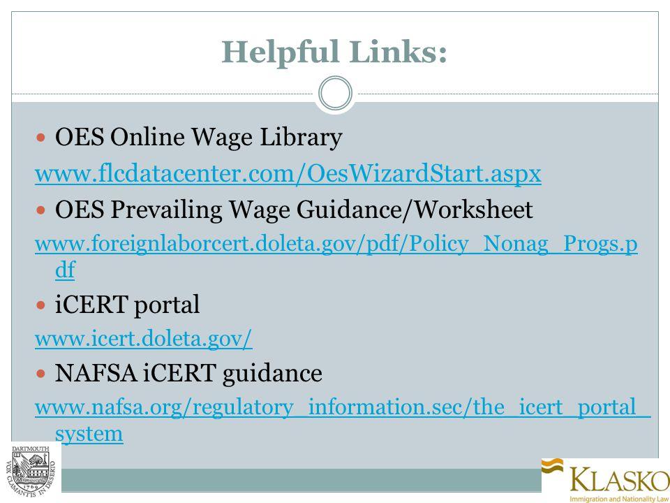 Helpful Links: OES Online Wage Library www.flcdatacenter.com/OesWizardStart.aspx OES Prevailing Wage Guidance/Worksheet www.foreignlaborcert.doleta.gov/pdf/Policy_Nonag_Progs.p df iCERT portal www.icert.doleta.gov/ NAFSA iCERT guidance www.nafsa.org/regulatory_information.sec/the_icert_portal_ system