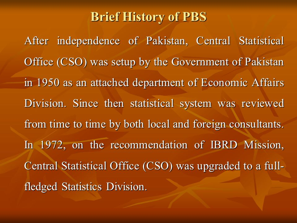 Brief History of PBS The Division was re-organized in 1981 and its technical wing (the then CSO) was converted into Federal Bureau of Statistics (FBS) as one of its attached departments.