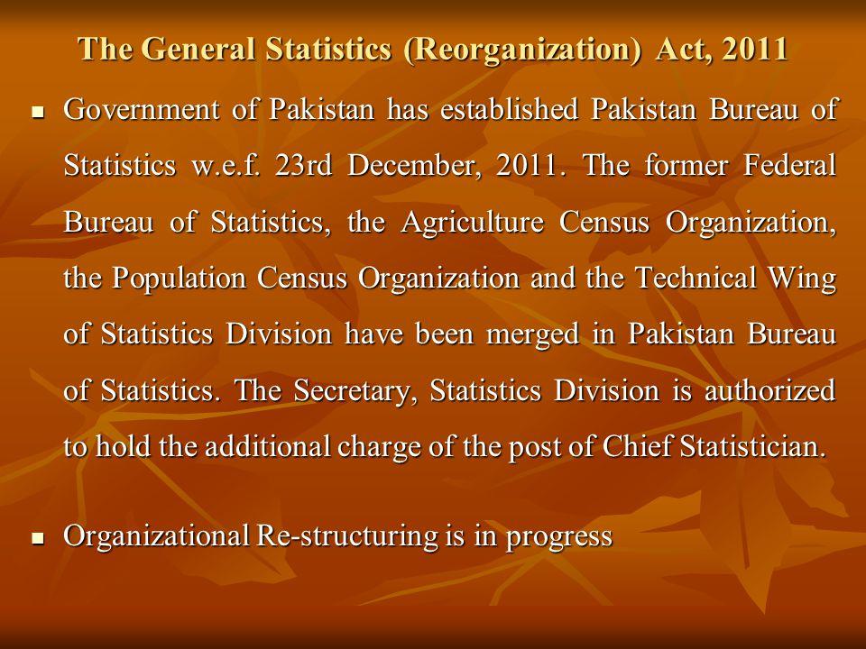 The General Statistics (Reorganization) Act, 2011 Government of Pakistan has established Pakistan Bureau of Statistics w.e.f. 23rd December, 2011. The