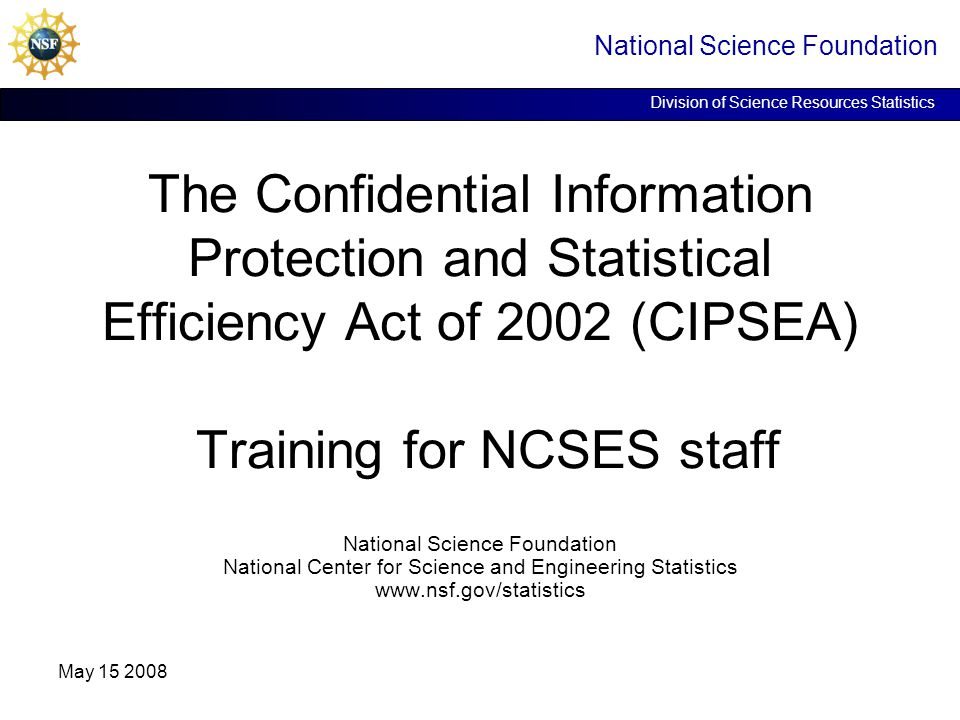 National Science Foundation Division of Science Resources Statistics May 15 2008 The Confidential Information Protection and Statistical Efficiency Ac