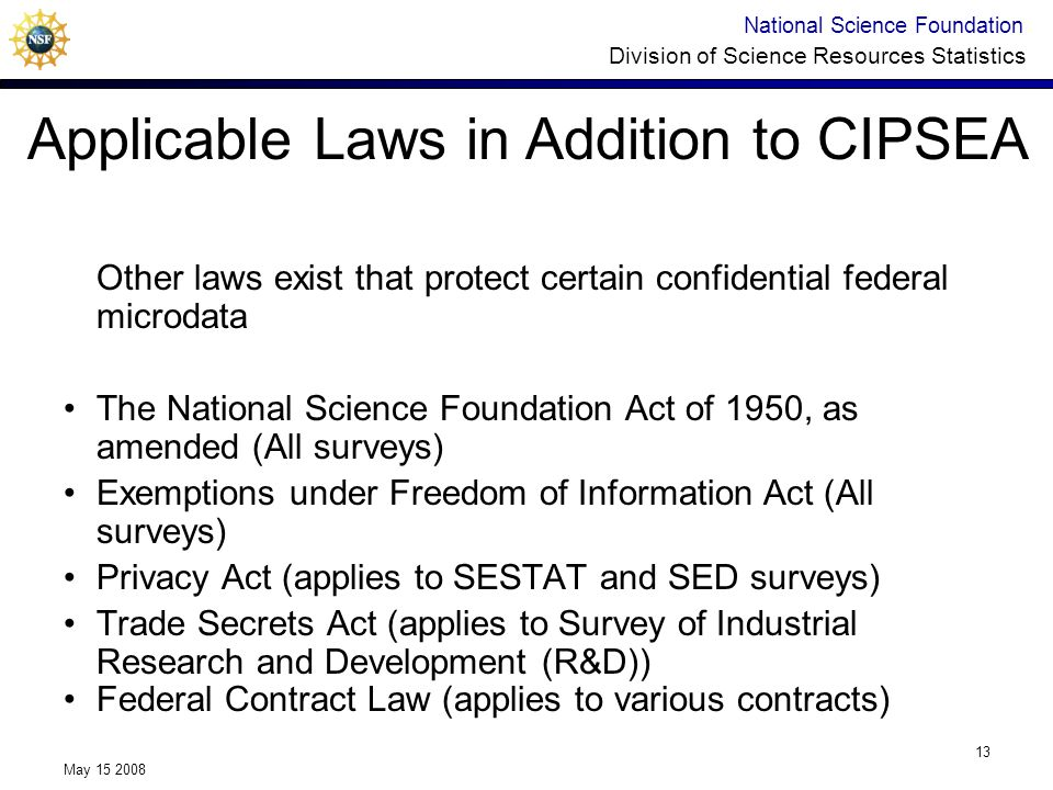 National Science Foundation Division of Science Resources Statistics May 15 2008 13 Other laws exist that protect certain confidential federal microdata The National Science Foundation Act of 1950, as amended (All surveys) Exemptions under Freedom of Information Act (All surveys) Privacy Act (applies to SESTAT and SED surveys) Trade Secrets Act (applies to Survey of Industrial Research and Development (R&D)) Federal Contract Law (applies to various contracts) Applicable Laws in Addition to CIPSEA