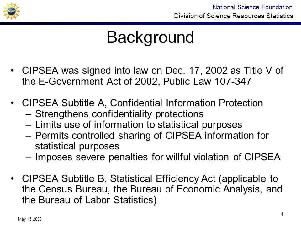 National Science Foundation Division of Science Resources Statistics May 15 2008 4 Background CIPSEA was signed into law on Dec.