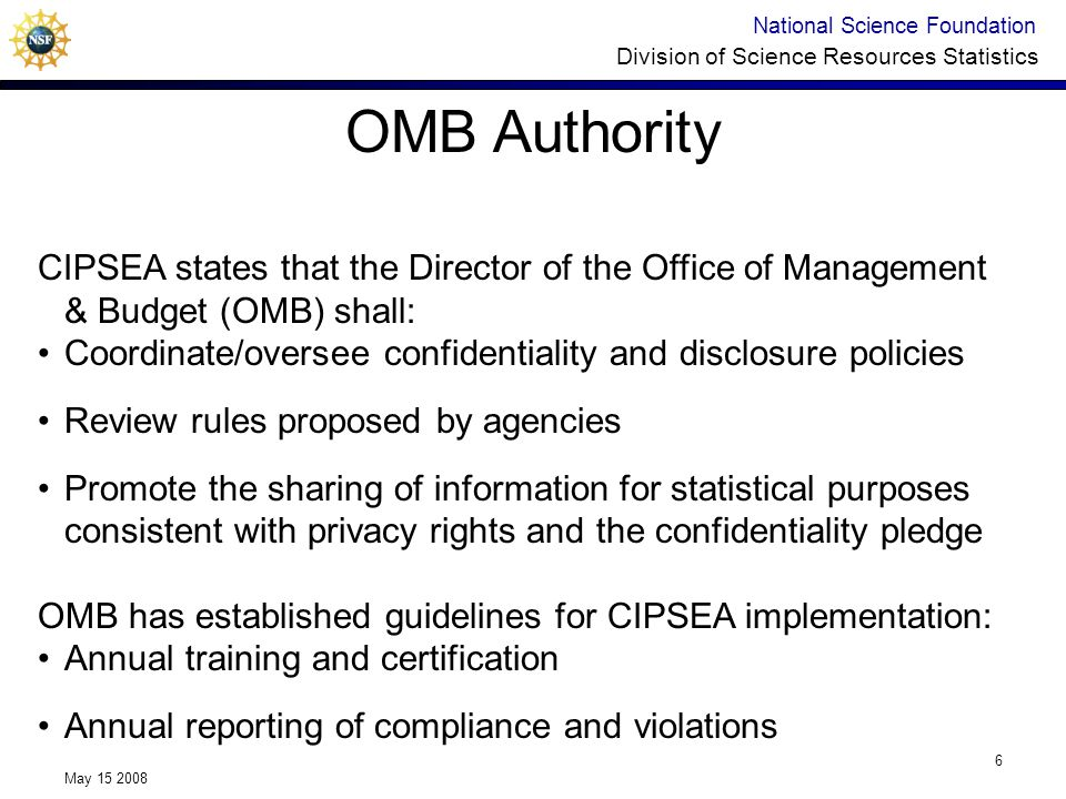 National Science Foundation Division of Science Resources Statistics May 15 2008 6 OMB Authority CIPSEA states that the Director of the Office of Management & Budget (OMB) shall: Coordinate/oversee confidentiality and disclosure policies Review rules proposed by agencies Promote the sharing of information for statistical purposes consistent with privacy rights and the confidentiality pledge OMB has established guidelines for CIPSEA implementation: Annual training and certification Annual reporting of compliance and violations
