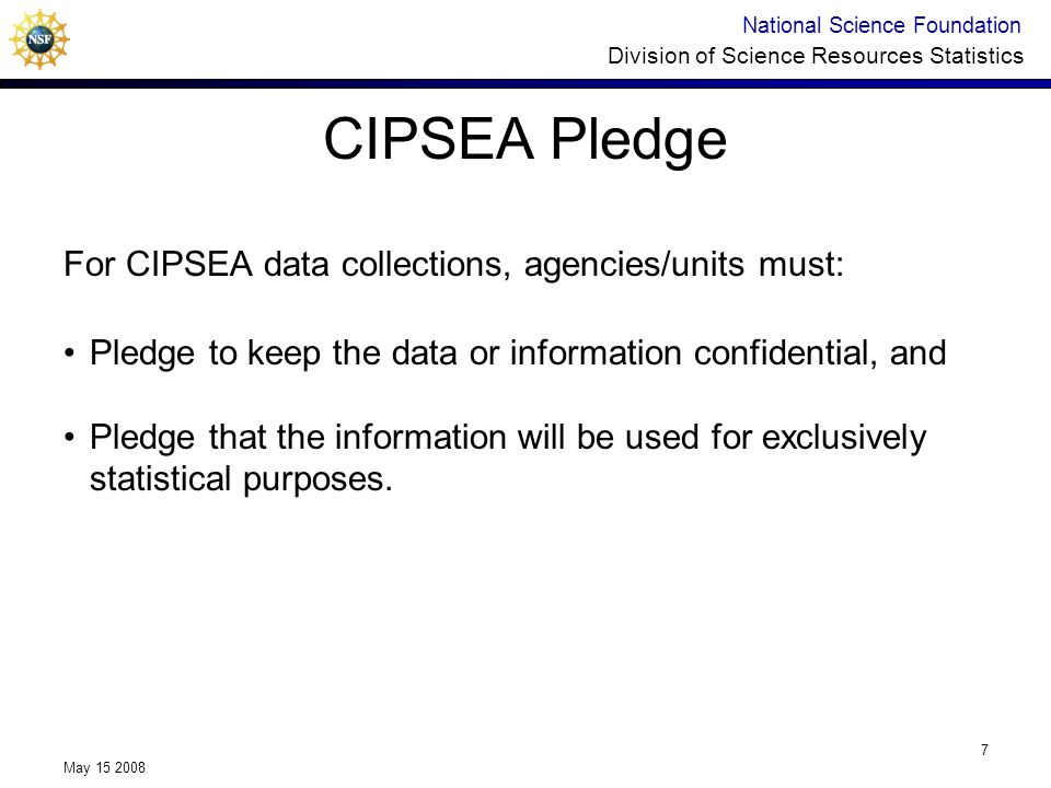 National Science Foundation Division of Science Resources Statistics May 15 2008 7 For CIPSEA data collections, agencies/units must: Pledge to keep the data or information confidential, and Pledge that the information will be used for exclusively statistical purposes.