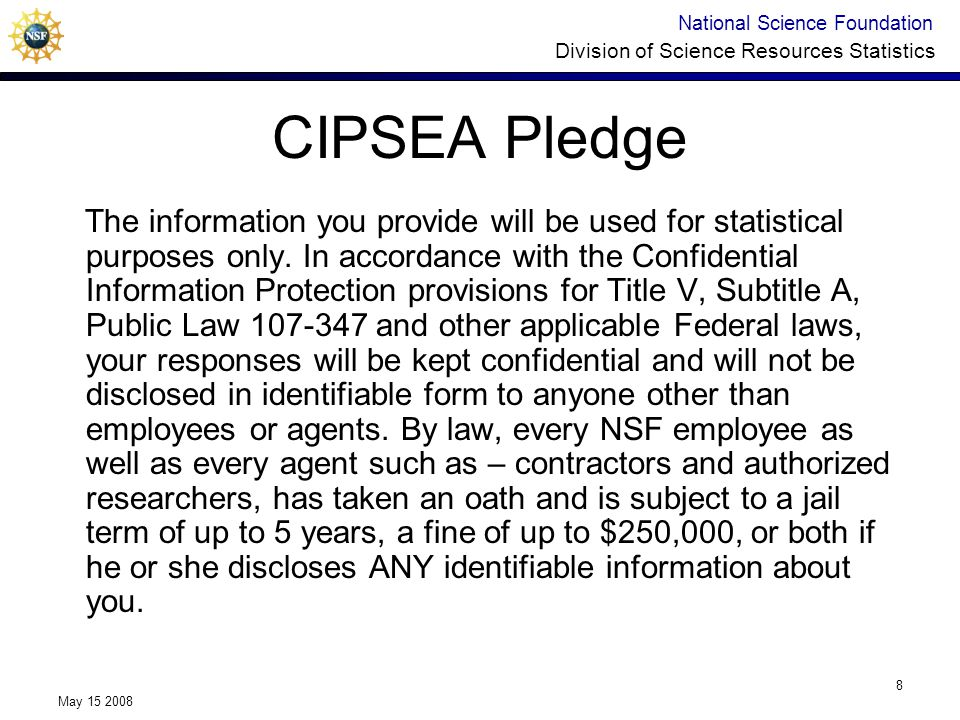 National Science Foundation Division of Science Resources Statistics May 15 2008 8 CIPSEA Pledge The information you provide will be used for statisti