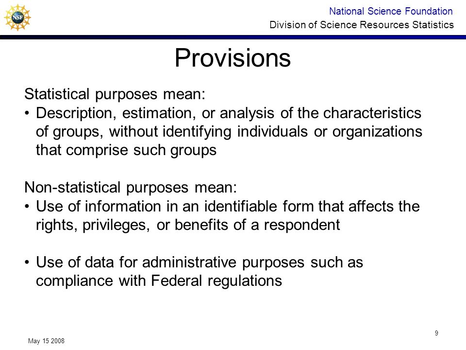 National Science Foundation Division of Science Resources Statistics May 15 2008 9 Provisions Statistical purposes mean: Description, estimation, or analysis of the characteristics of groups, without identifying individuals or organizations that comprise such groups Non-statistical purposes mean: Use of information in an identifiable form that affects the rights, privileges, or benefits of a respondent Use of data for administrative purposes such as compliance with Federal regulations