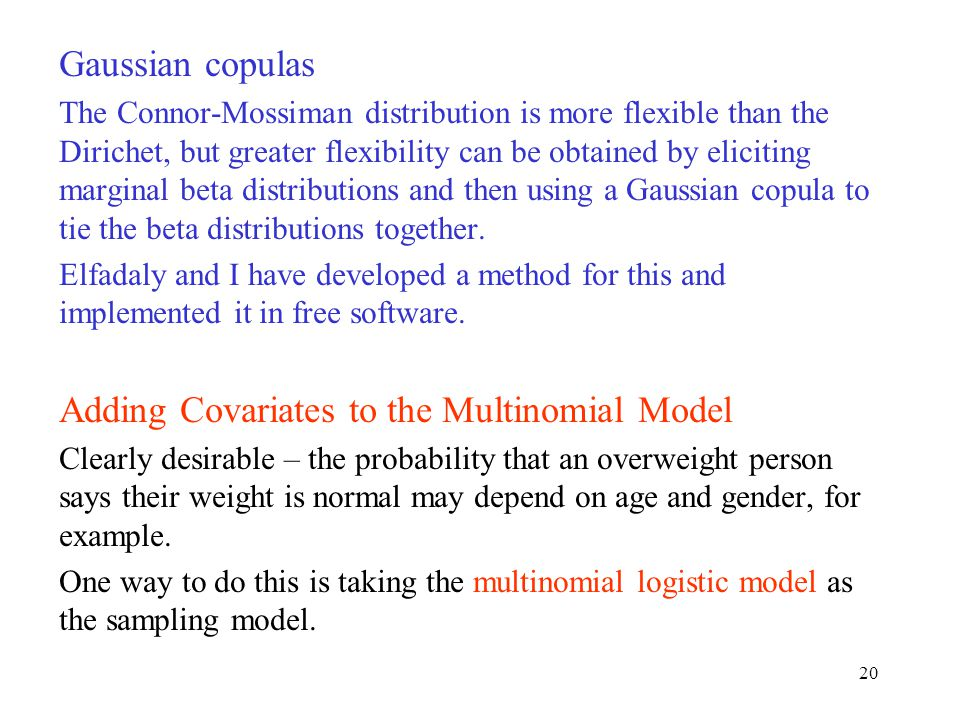 Gaussian copulas The Connor-Mossiman distribution is more flexible than the Dirichet, but greater flexibility can be obtained by eliciting marginal beta distributions and then using a Gaussian copula to tie the beta distributions together.