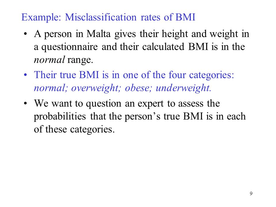 9 Example: Misclassification rates of BMI A person in Malta gives their height and weight in a questionnaire and their calculated BMI is in the normal range.