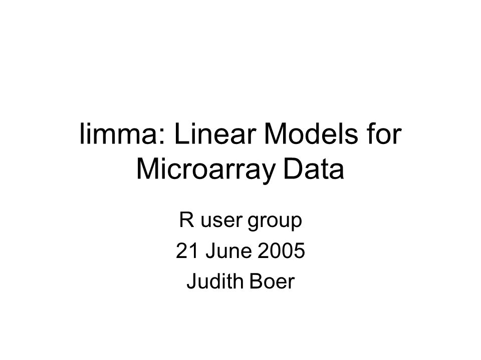 limma: Linear Models for Microarray Data R user group 21 June 2005 Judith Boer