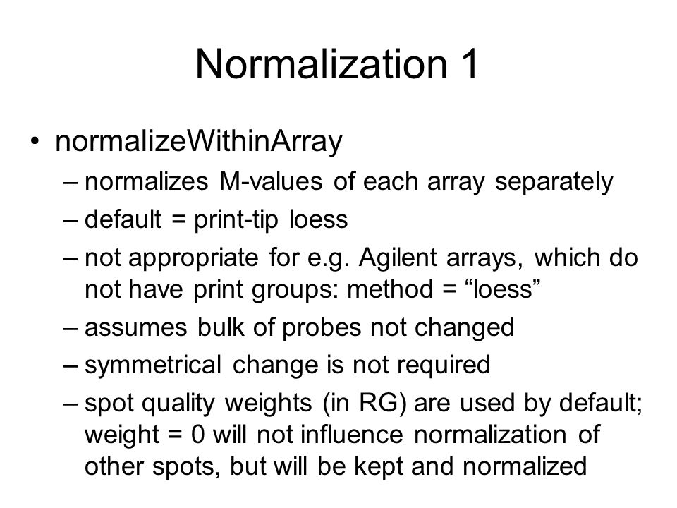 Normalization 1 normalizeWithinArray –normalizes M-values of each array separately –default = print-tip loess –not appropriate for e.g. Agilent arrays