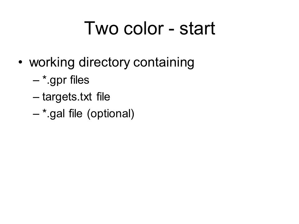 Two color - start working directory containing –*.gpr files –targets.txt file –*.gal file (optional)