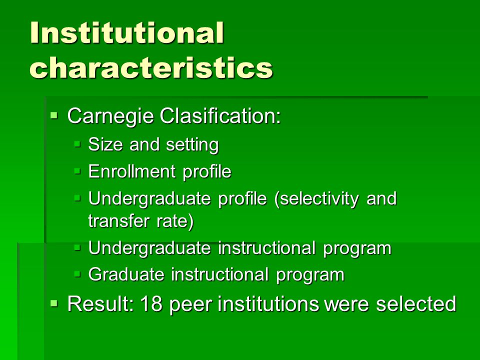 Institutional characteristics  Carnegie Clasification:  Size and setting  Enrollment profile  Undergraduate profile (selectivity and transfer rate)  Undergraduate instructional program  Graduate instructional program  Result: 18 peer institutions were selected