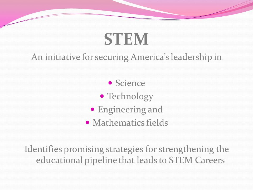 STEM An initiative for securing America's leadership in Science Technology Engineering and Mathematics fields Identifies promising strategies for strengthening the educational pipeline that leads to STEM Careers