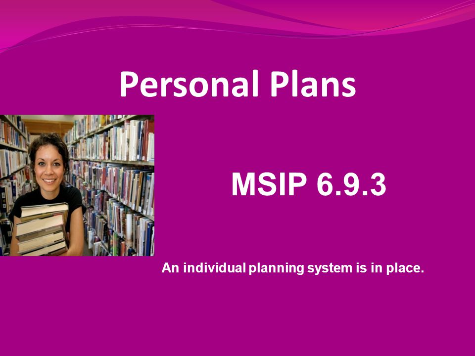 Personal Plans MSIP 6.9.3 An individual planning system is in place.