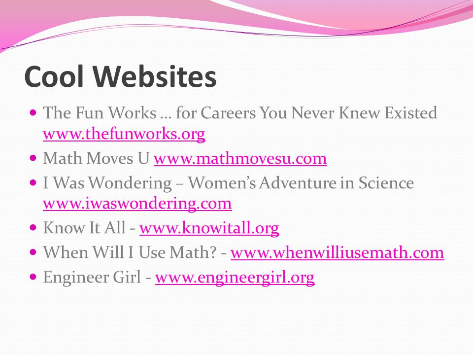 Cool Websites The Fun Works … for Careers You Never Knew Existed www.thefunworks.org www.thefunworks.org Math Moves U www.mathmovesu.comwww.mathmovesu.com I Was Wondering – Women's Adventure in Science www.iwaswondering.com www.iwaswondering.com Know It All - www.knowitall.orgwww.knowitall.org When Will I Use Math.