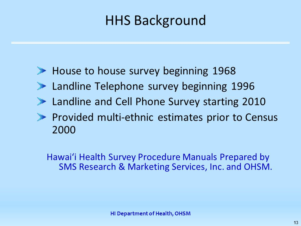 HI Department of Health, OHSM 13 HHS Background House to house survey beginning 1968 Landline Telephone survey beginning 1996 Landline and Cell Phone Survey starting 2010 Provided multi-ethnic estimates prior to Census 2000 Hawai'i Health Survey Procedure Manuals Prepared by SMS Research & Marketing Services, Inc.