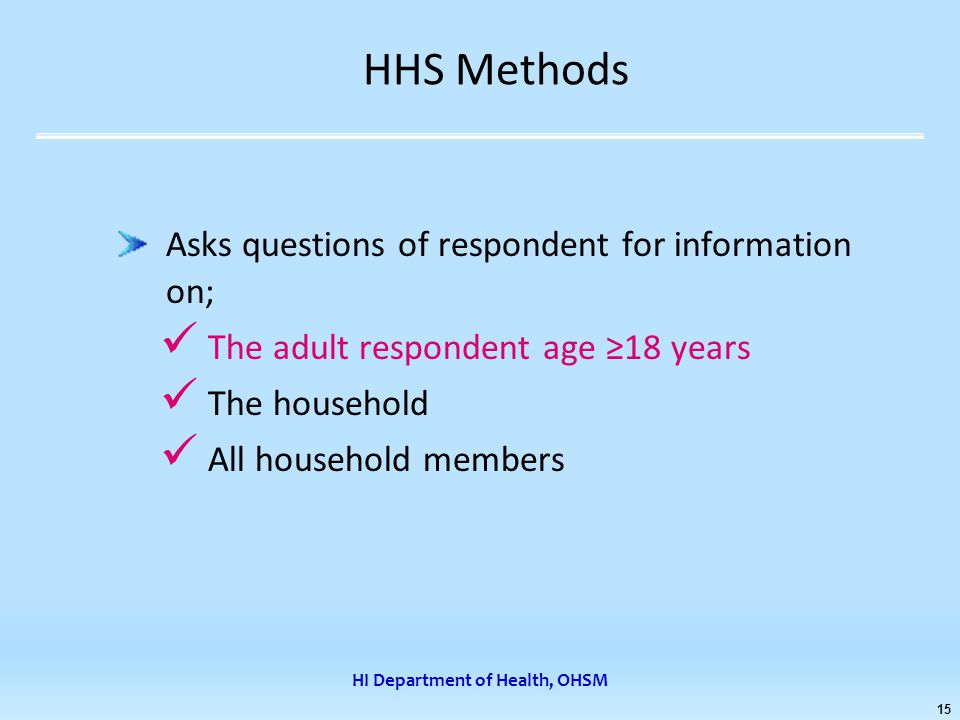 HI Department of Health, OHSM 15 HHS Methods Asks questions of respondent for information on; The adult respondent age ≥18 years The household All household members