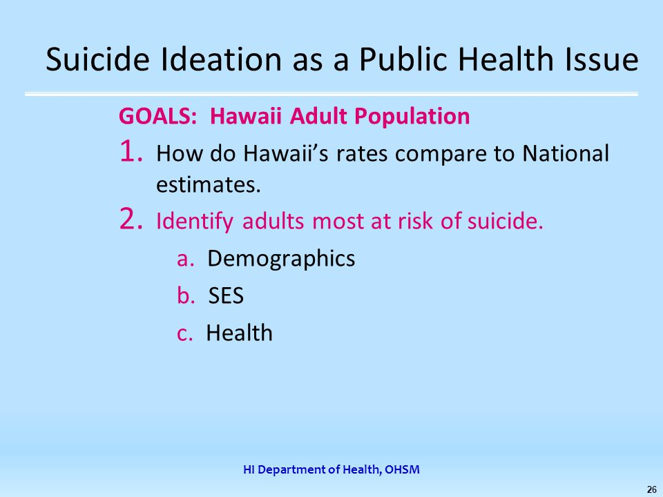 HI Department of Health, OHSM 26 Suicide Ideation as a Public Health Issue GOALS: Hawaii Adult Population 1.