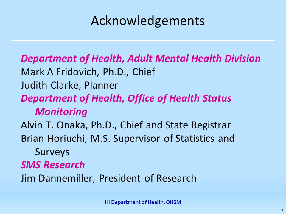 HI Department of Health, OHSM 3 Acknowledgements Department of Health, Adult Mental Health Division Mark A Fridovich, Ph.D., Chief Judith Clarke, Planner Department of Health, Office of Health Status Monitoring Alvin T.