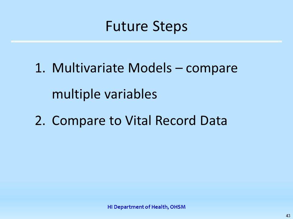 HI Department of Health, OHSM 43 Future Steps 1.Multivariate Models – compare multiple variables 2.Compare to Vital Record Data