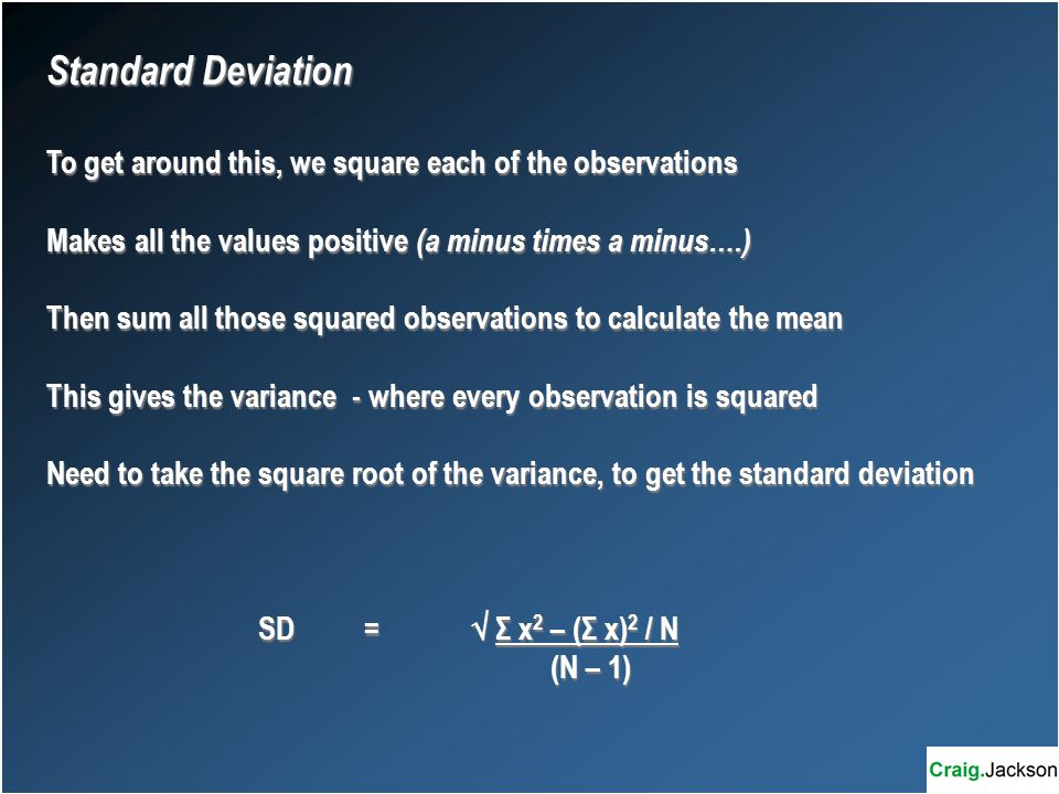 Standard Deviation To get around this, we square each of the observations Makes all the values positive (a minus times a minus….) Then sum all those squared observations to calculate the mean This gives the variance - where every observation is squared Need to take the square root of the variance, to get the standard deviation SD =  Σ x 2 – (Σ x) 2 / N (N – 1) (N – 1)