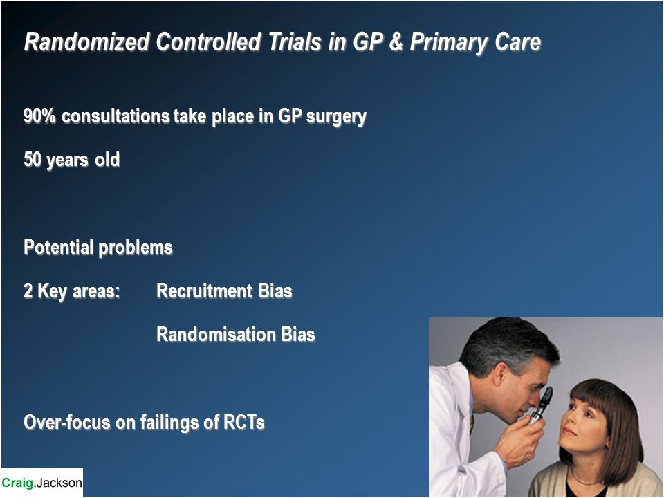 Randomized Controlled Trials in GP & Primary Care 90% consultations take place in GP surgery 50 years old Potential problems 2 Key areas:Recruitment Bias Randomisation Bias Over-focus on failings of RCTs