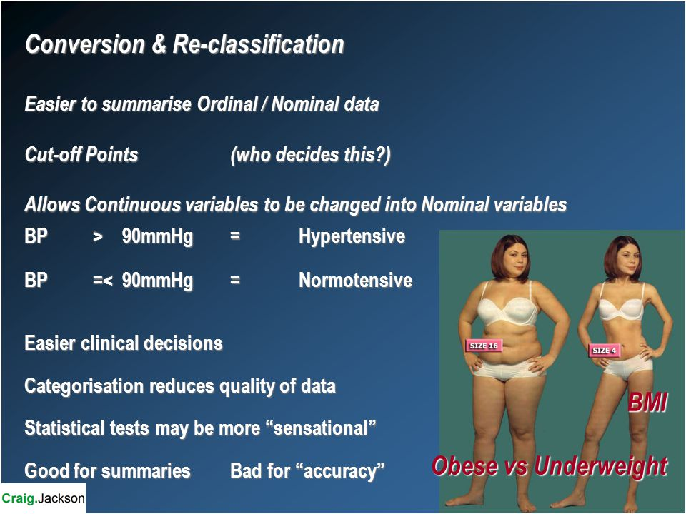 Conversion & Re-classification Easier to summarise Ordinal / Nominal data Cut-off Points(who decides this ) Allows Continuous variables to be changed into Nominal variables BP> 90mmHg=Hypertensive BP=< 90mmHg=Normotensive Easier clinical decisions Categorisation reduces quality of data Statistical tests may be more sensational Good for summariesBad for accuracy BMI Obese vs Underweight