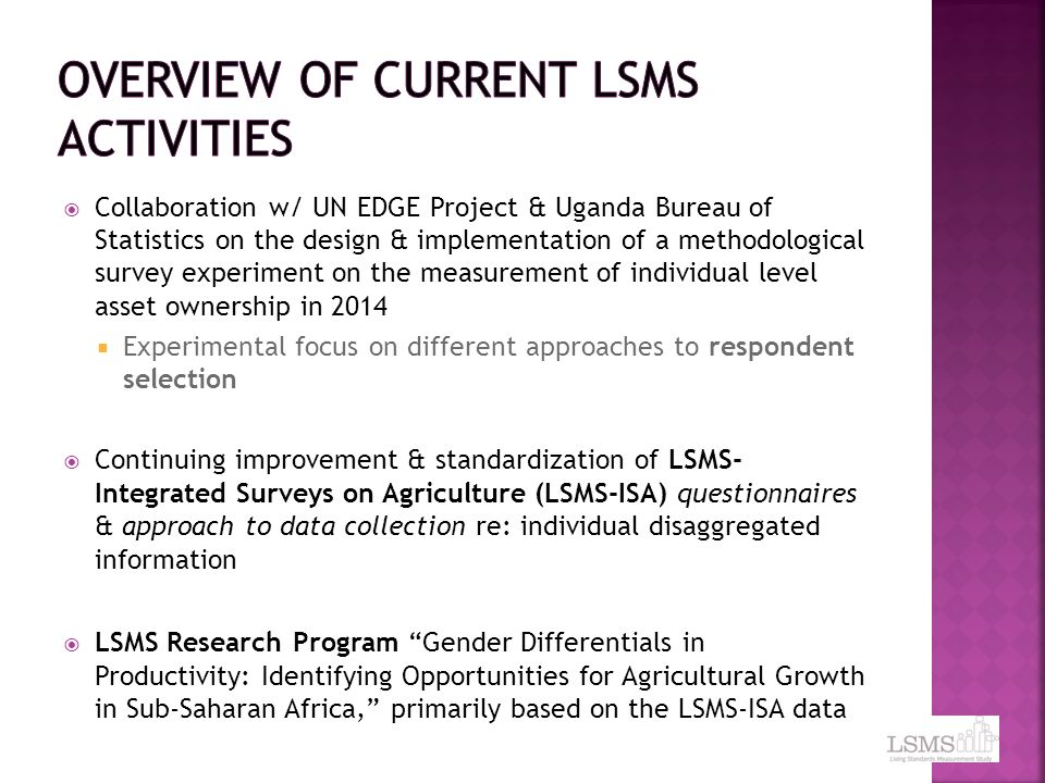  Collaboration w/ UN EDGE Project & Uganda Bureau of Statistics on the design & implementation of a methodological survey experiment on the measurement of individual level asset ownership in 2014  Experimental focus on different approaches to respondent selection  Continuing improvement & standardization of LSMS- Integrated Surveys on Agriculture (LSMS-ISA) questionnaires & approach to data collection re: individual disaggregated information  LSMS Research Program Gender Differentials in Productivity: Identifying Opportunities for Agricultural Growth in Sub-Saharan Africa, primarily based on the LSMS-ISA data