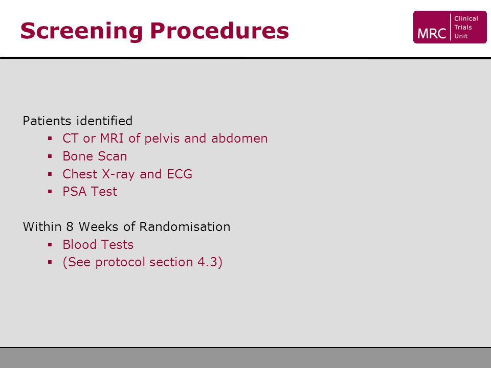 Screening Procedures Patients identified  CT or MRI of pelvis and abdomen  Bone Scan  Chest X-ray and ECG  PSA Test Within 8 Weeks of Randomisatio