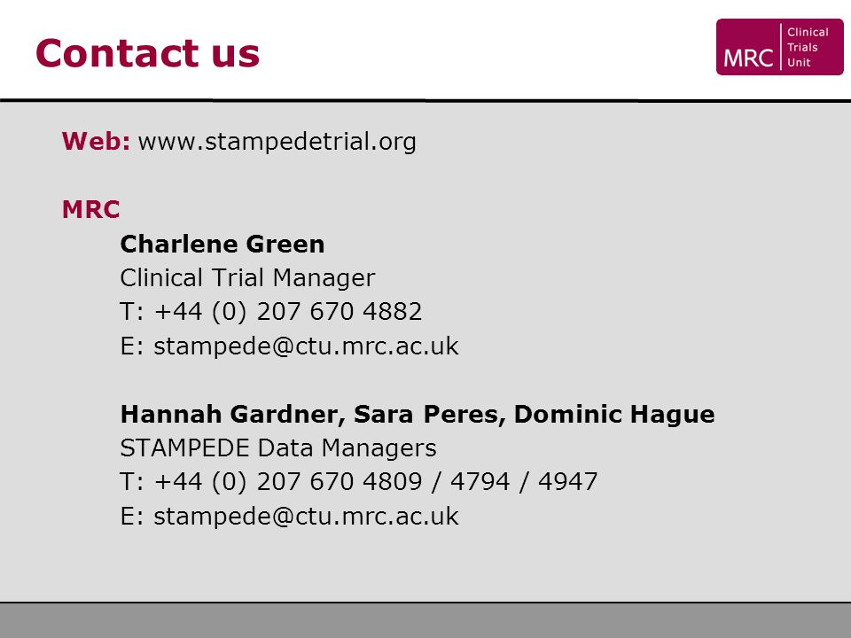 Contact us Web: www.stampedetrial.org MRC Charlene Green Clinical Trial Manager T: +44 (0) 207 670 4882 E: stampede@ctu.mrc.ac.uk Hannah Gardner, Sara