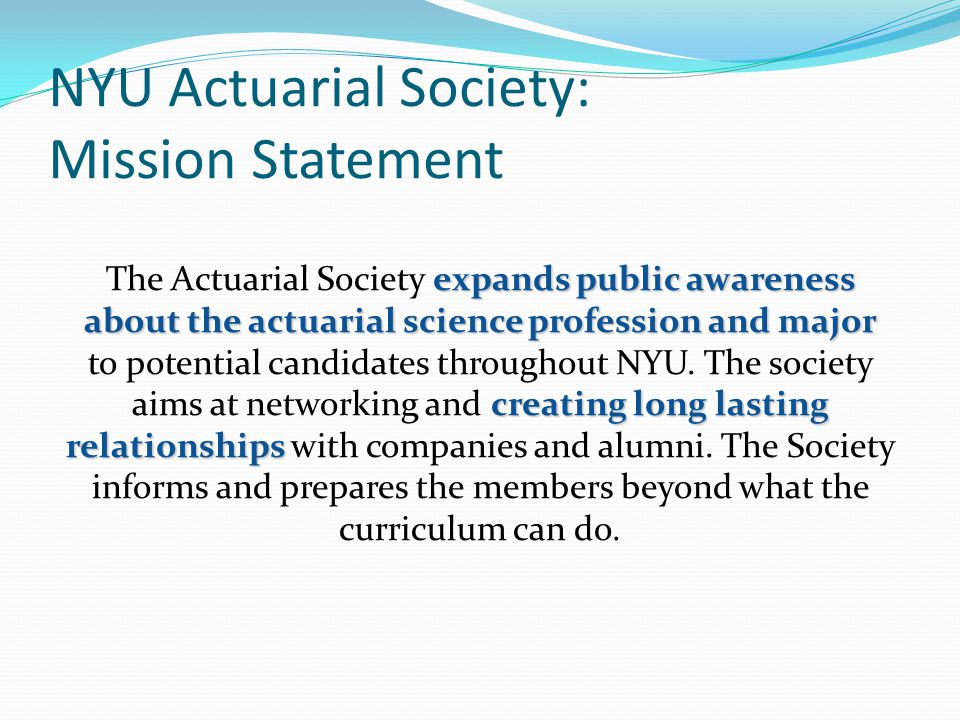 NYU Actuarial Society: Mission Statement expands public awareness about the actuarial science profession and major creating long lasting relationships The Actuarial Society expands public awareness about the actuarial science profession and major to potential candidates throughout NYU.