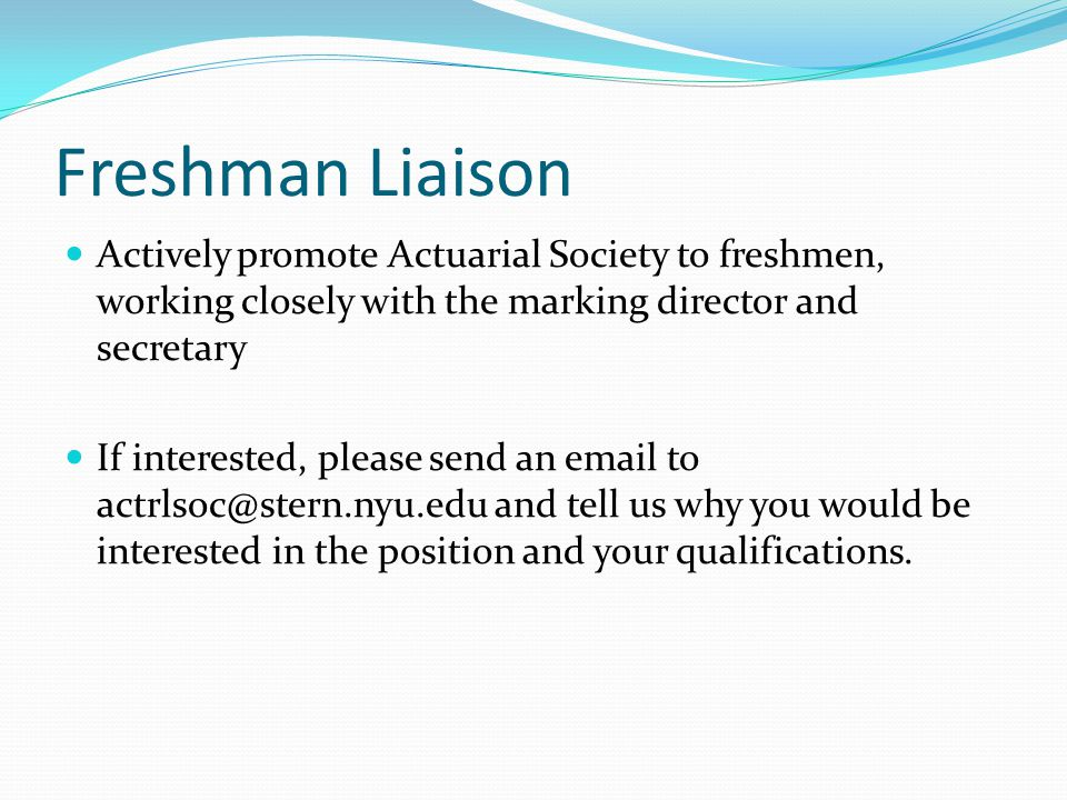 Freshman Liaison Actively promote Actuarial Society to freshmen, working closely with the marking director and secretary If interested, please send an email to actrlsoc@stern.nyu.edu and tell us why you would be interested in the position and your qualifications.