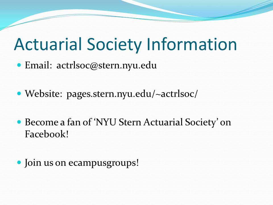 Actuarial Society Information Email: actrlsoc@stern.nyu.edu Website: pages.stern.nyu.edu/~actrlsoc/ Become a fan of 'NYU Stern Actuarial Society' on Facebook.