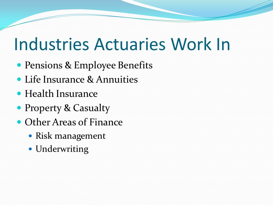 Industries Actuaries Work In Pensions & Employee Benefits Life Insurance & Annuities Health Insurance Property & Casualty Other Areas of Finance Risk management Underwriting