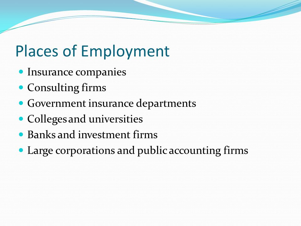 Places of Employment Insurance companies Consulting firms Government insurance departments Colleges and universities Banks and investment firms Large corporations and public accounting firms