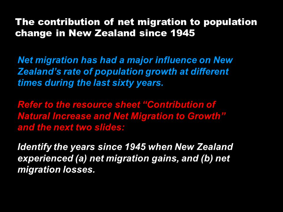 The contribution of net migration to population change in New Zealand since 1945 Refer to the resource sheet Contribution of Natural Increase and Net Migration to Growth and the next two slides: Identify the years since 1945 when New Zealand experienced (a) net migration gains, and (b) net migration losses.