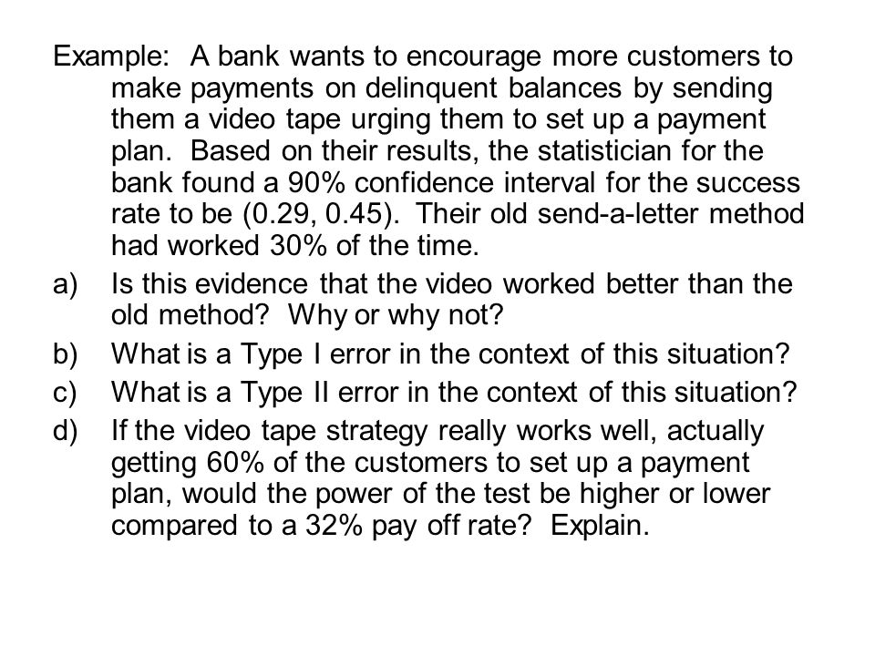 Example: A bank wants to encourage more customers to make payments on delinquent balances by sending them a video tape urging them to set up a payment plan.