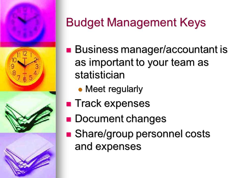 Budget Management Keys Business manager/accountant is as important to your team as statistician Business manager/accountant is as important to your team as statistician Meet regularly Meet regularly Track expenses Track expenses Document changes Document changes Share/group personnel costs and expenses Share/group personnel costs and expenses