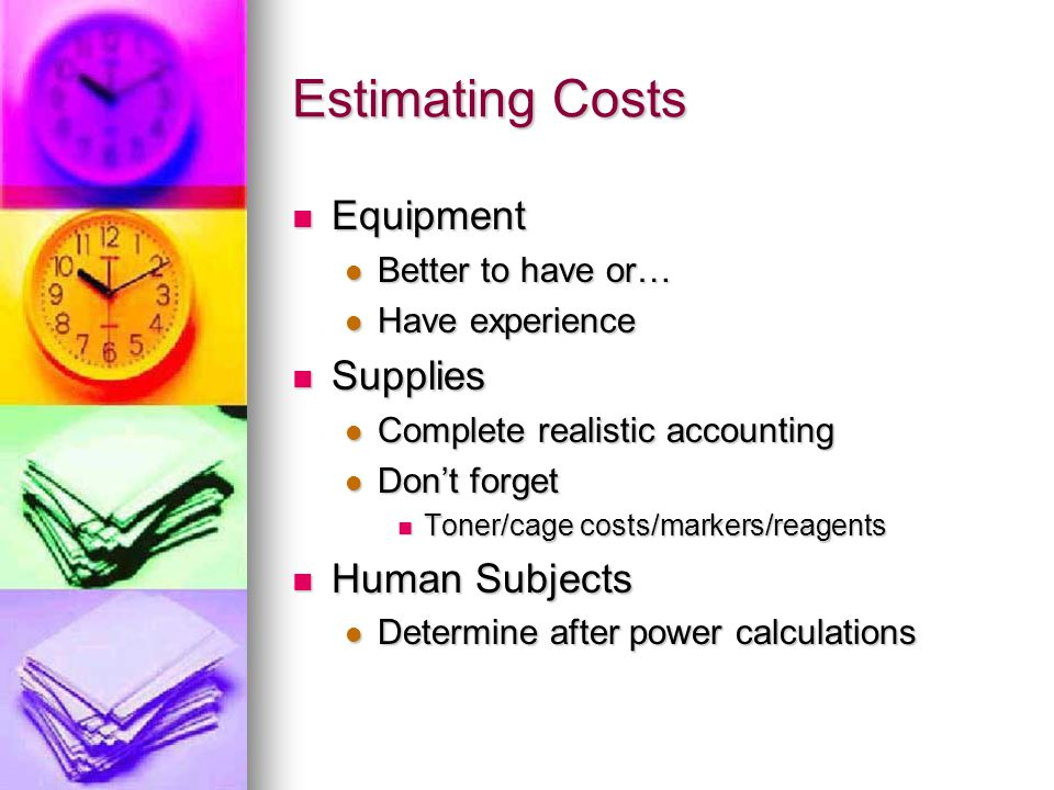Estimating Costs Equipment Equipment Better to have or… Better to have or… Have experience Have experience Supplies Supplies Complete realistic accounting Complete realistic accounting Don't forget Don't forget Toner/cage costs/markers/reagents Toner/cage costs/markers/reagents Human Subjects Human Subjects Determine after power calculations Determine after power calculations